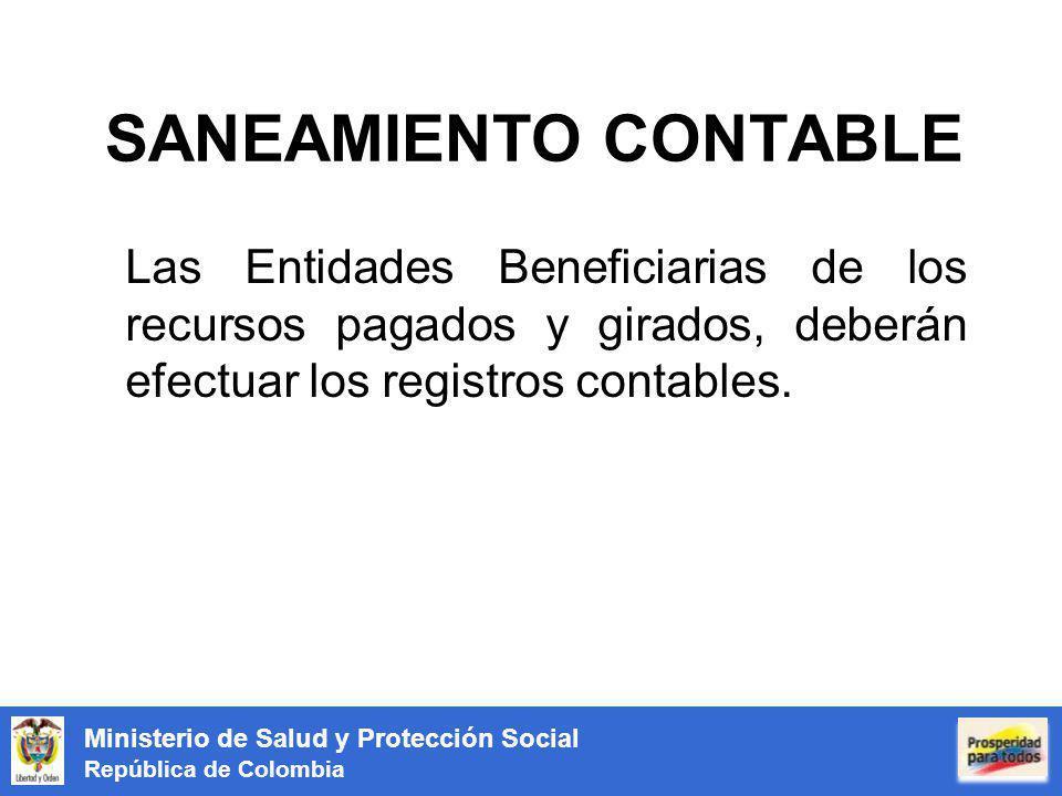 Ministerio de Salud y Protección Social República de Colombia SANEAMIENTO CONTABLE Las Entidades Beneficiarias de los recursos pagados y girados, deberán efectuar los registros contables.
