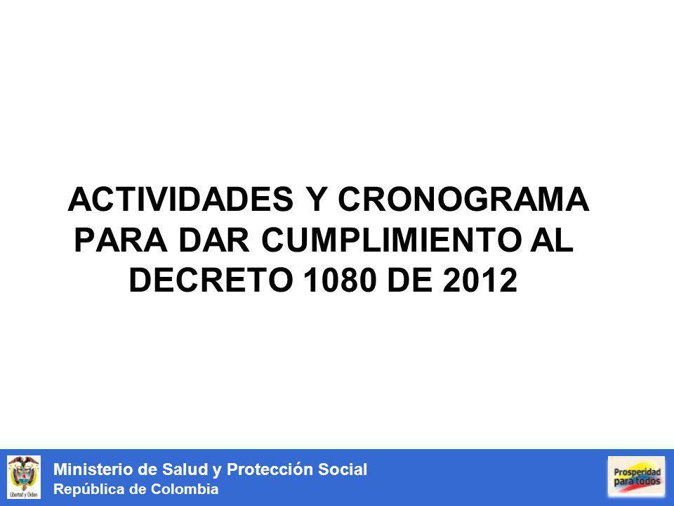 Ministerio de Salud y Protección Social República de Colombia ACTIVIDADES Y CRONOGRAMA PARA DAR CUMPLIMIENTO AL DECRETO 1080 DE 2012