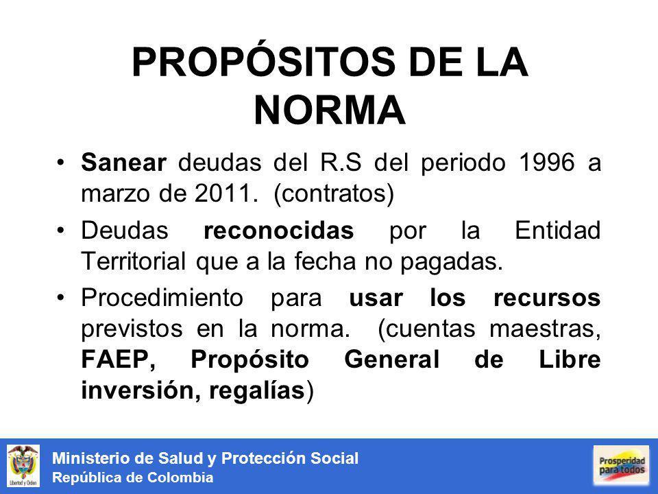 Ministerio de Salud y Protección Social República de Colombia PROPÓSITOS DE LA NORMA Sanear deudas del R.S del periodo 1996 a marzo de 2011. (contrato
