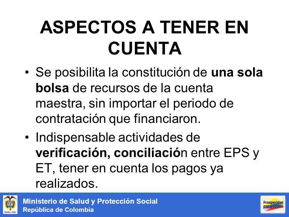 Ministerio de Salud y Protección Social República de Colombia ASPECTOS A TENER EN CUENTA Se posibilita la constitución de una sola bolsa de recursos de la cuenta maestra, sin importar el periodo de contratación que financiaron.