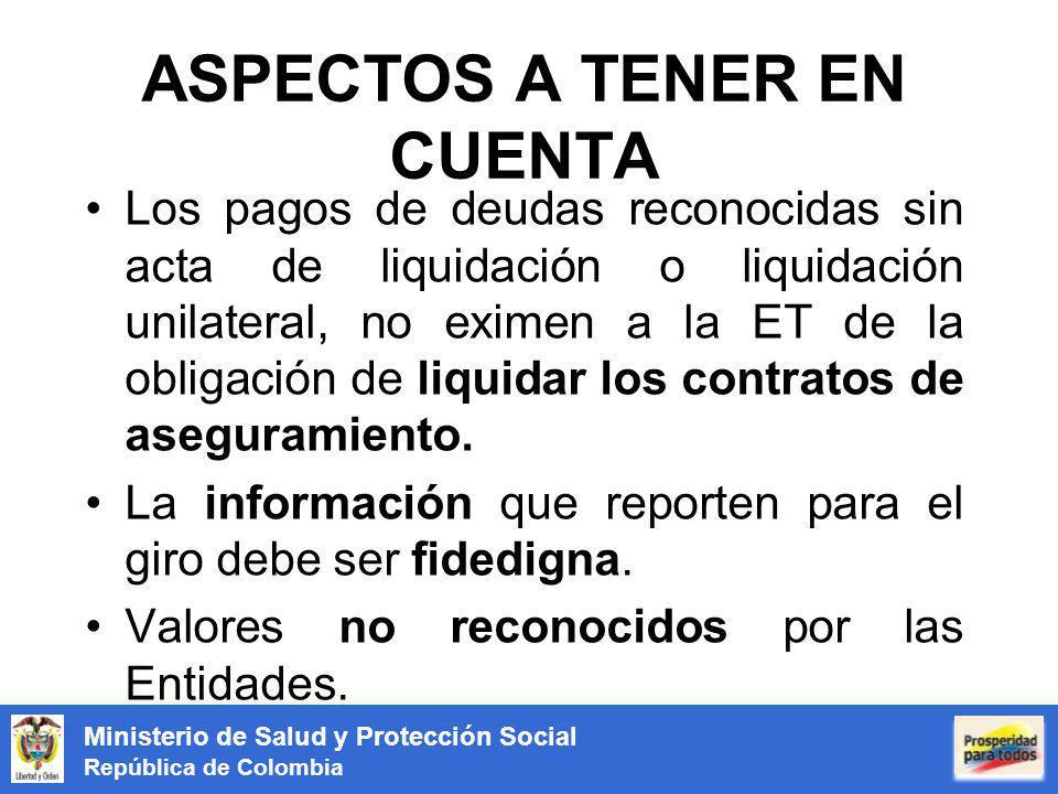 Ministerio de Salud y Protección Social República de Colombia OTRAS ACTIVIDADES QUE HACEN PARTE DEL PROCEDIMIENTO No.ActividadResponsablesFecha Inicio Fecha Terminación 4Determinación de DeudasEntidades Territoriales24/05/201222/06/2012 5Información de las Deudas a las EPSEntidades Territoriales25/06/201227/06/2012 6 Transferencia de los Recursos de Cofinanciación pendientes de giro a la Cuenta Maestra (Municipio - Distrito - Departamento) Entidades Territoriales24/05/201209/07/2012 7 Reporte de deudas Reconocidas no pagadas con recursos de la Cuenta Maestra al MSPS Entidades Territoriales 25/07/201231/07/2012 Entidades Promotoras de Salud 8 Consolidación de Información y asignación de las fuentes de Financiación nacionales para pago de saldos no pagados con recursos de cuenta maestra.