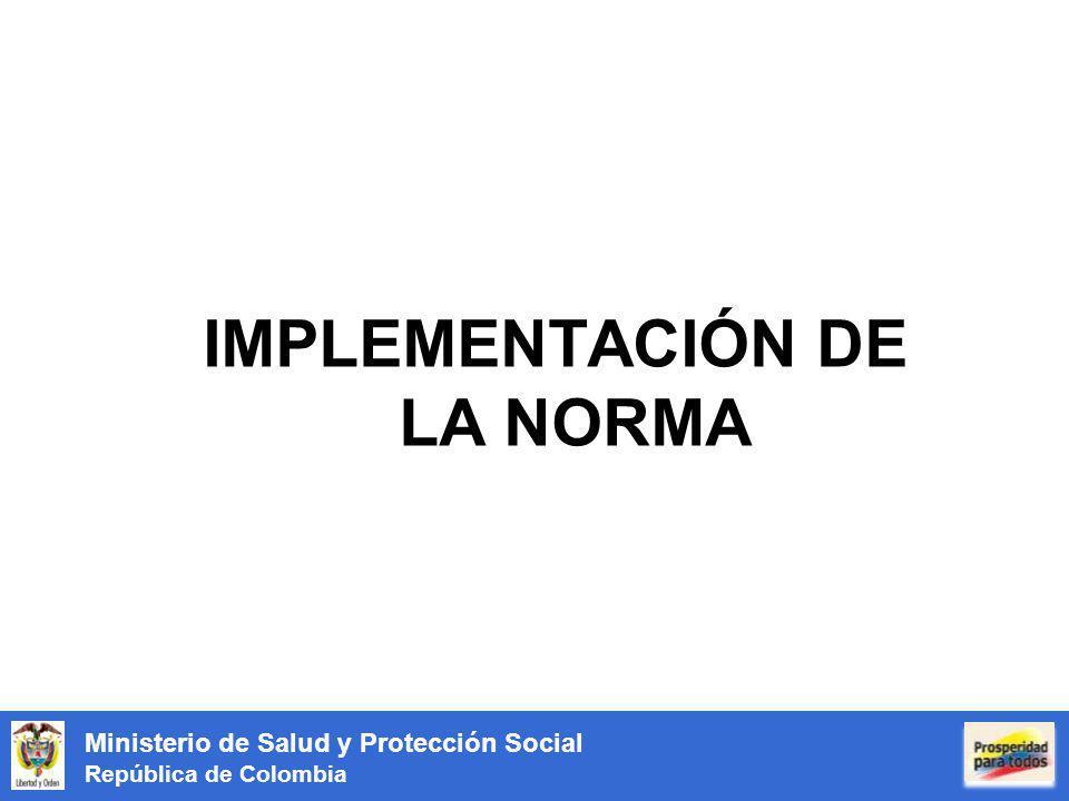 Ministerio de Salud y Protección Social República de Colombia IMPLEMENTACIÓN DE LA NORMA