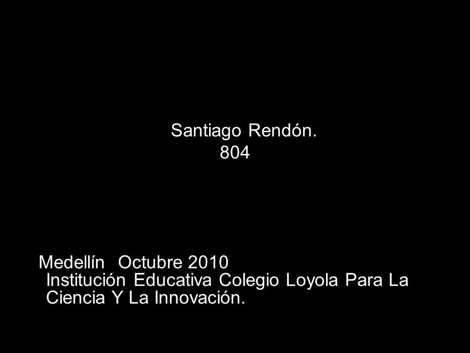 Santiago Rendón. 804 Medellín Octubre 2010 Institución Educativa Colegio Loyola Para La Ciencia Y La Innovación.