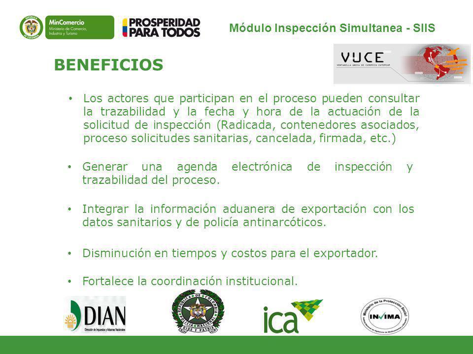 Módulo Inspección Simultanea - SIIS BENEFICIOS Los actores que participan en el proceso pueden consultar la trazabilidad y la fecha y hora de la actuación de la solicitud de inspección (Radicada, contenedores asociados, proceso solicitudes sanitarias, cancelada, firmada, etc.) Generar una agenda electrónica de inspección y trazabilidad del proceso.