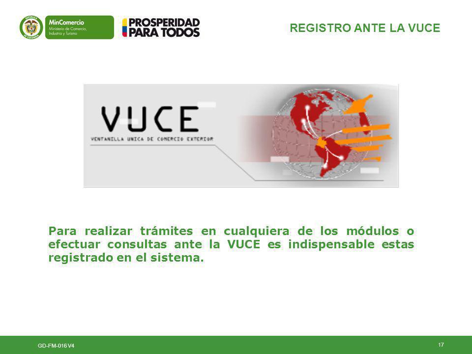 17 REGISTRO ANTE LA VUCE GD-FM-016 V4 Para realizar trámites en cualquiera de los módulos o efectuar consultas ante la VUCE es indispensable estas registrado en el sistema.