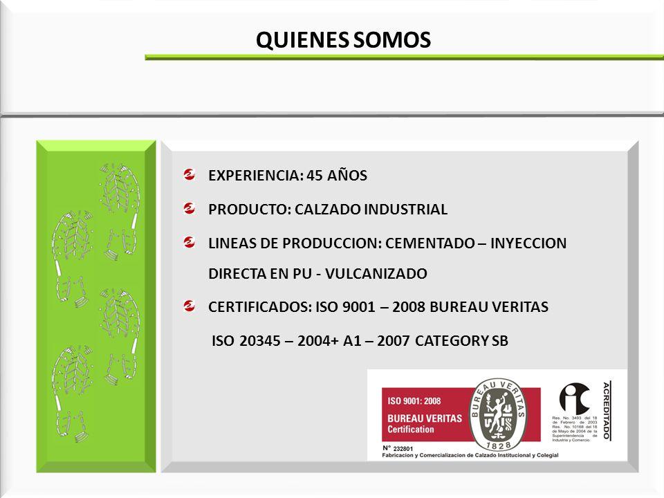 EXPERIENCIA: 45 AÑOS PRODUCTO: CALZADO INDUSTRIAL LINEAS DE PRODUCCION: CEMENTADO – INYECCION DIRECTA EN PU - VULCANIZADO CERTIFICADOS: ISO 9001 – 2008 BUREAU VERITAS ISO 20345 – 2004+ A1 – 2007 CATEGORY SB QUIENES SOMOS