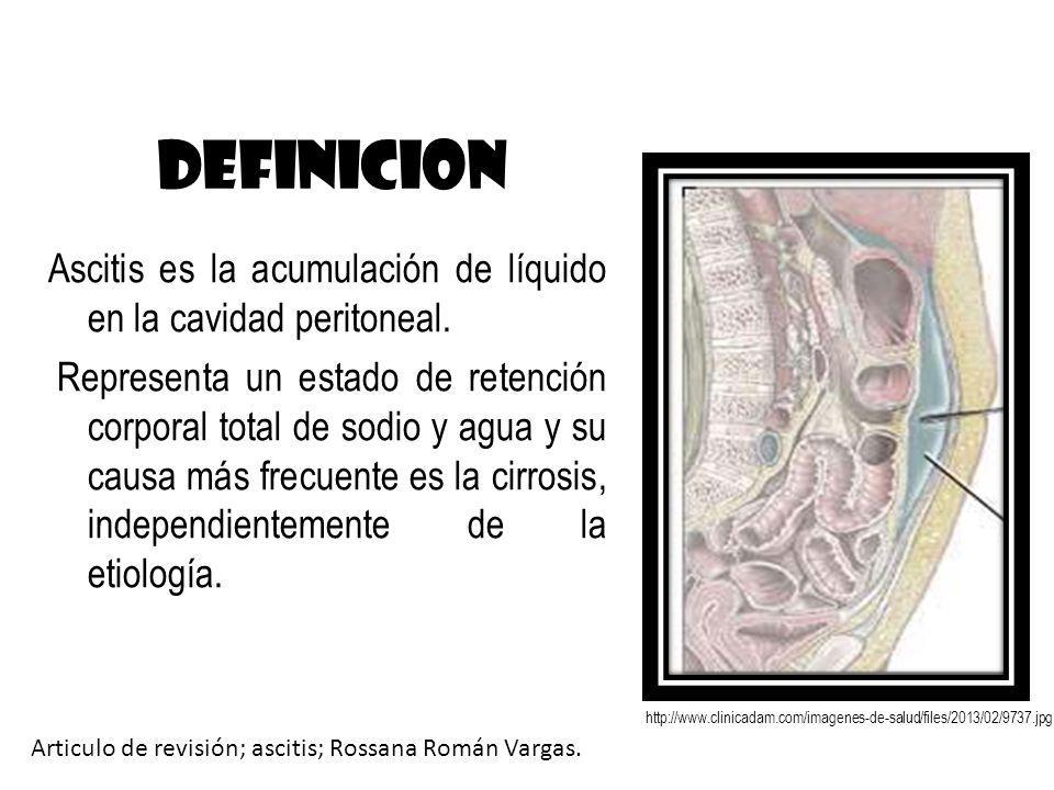 DEFINICION Ascitis es la acumulación de líquido en la cavidad peritoneal. Representa un estado de retención corporal total de sodio y agua y su causa
