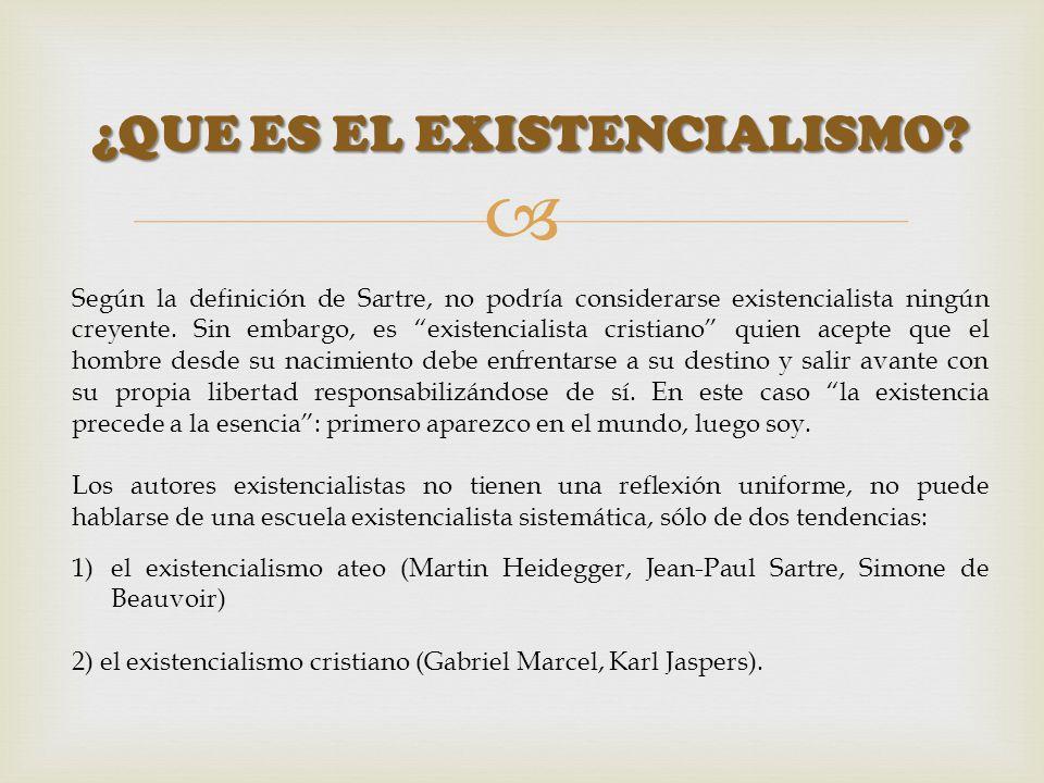 ¿QUE ES EL EXISTENCIALISMO? Según la definición de Sartre, no podría considerarse existencialista ningún creyente. Sin embargo, es existencialista cri
