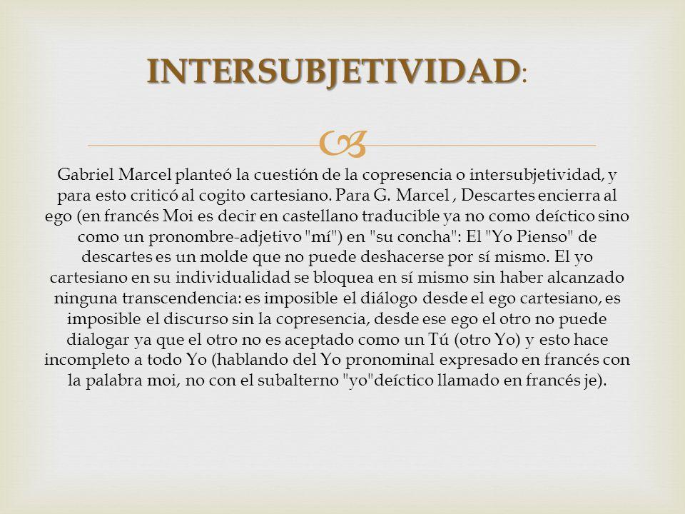 INTERSUBJETIVIDAD INTERSUBJETIVIDAD : Gabriel Marcel planteó la cuestión de la copresencia o intersubjetividad, y para esto criticó al cogito cartesia