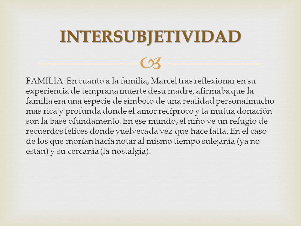 FAMILIA: En cuanto a la familia, Marcel tras reflexionar en su experiencia de temprana muerte desu madre, afirmaba que la familia era una especie de s