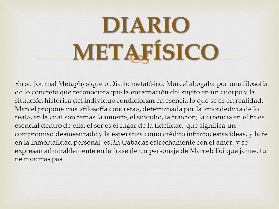 DIARIO METAFÍSICO En su Journal Metaphysique o Diario metafísico, Marcel abogaba por una filosofía de lo concreto que reconociera que la encarnación d