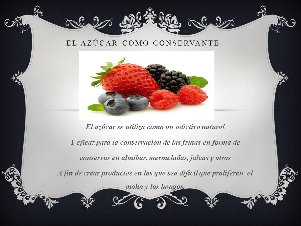 EL AZÚCAR COMO CONSERVANTE El azúcar se utiliza como un adictivo natural Y eficaz para la conservación de las frutas en forma de conservas en almíbar,