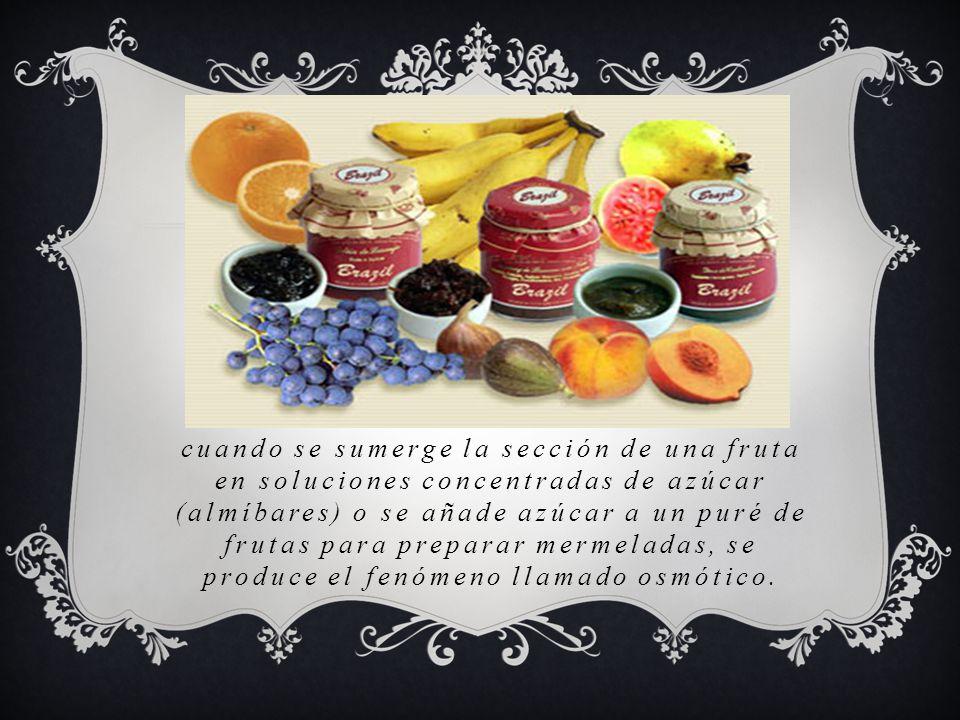 cuando se sumerge la sección de una fruta en soluciones concentradas de azúcar (almíbares) o se añade azúcar a un puré de frutas para preparar mermela