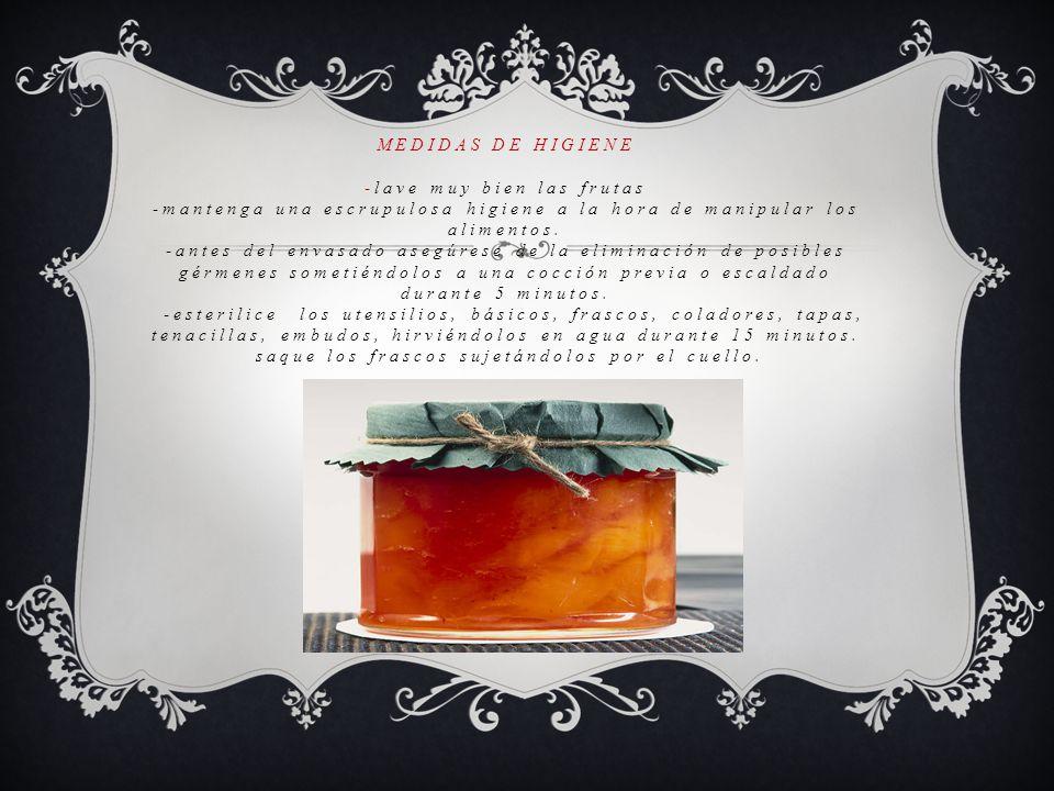 MEDIDAS DE HIGIENE -lave muy bien las frutas -mantenga una escrupulosa higiene a la hora de manipular los alimentos. -antes del envasado asegúrese de