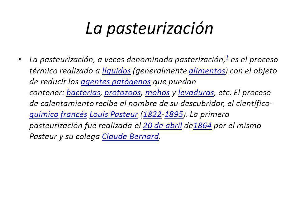La pasteurización La pasteurización, a veces denominada pasterización, 1 es el proceso térmico realizado a líquidos (generalmente alimentos) con el ob