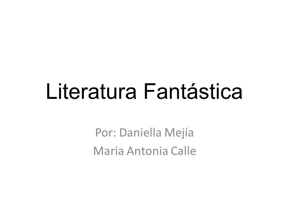Literatura Fantástica Por: Daniella Mejía Maria Antonia Calle