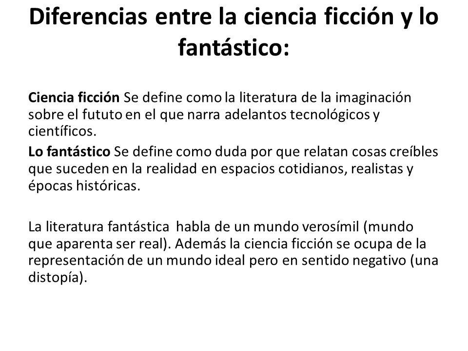 Diferencias entre la ciencia ficción y lo fantástico: Ciencia ficción Se define como la literatura de la imaginación sobre el fututo en el que narra a