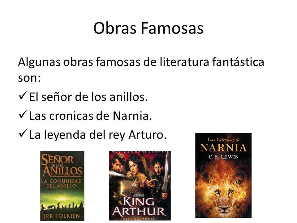 Obras Famosas Algunas obras famosas de literatura fantástica son: El señor de los anillos. Las cronicas de Narnia. La leyenda del rey Arturo.
