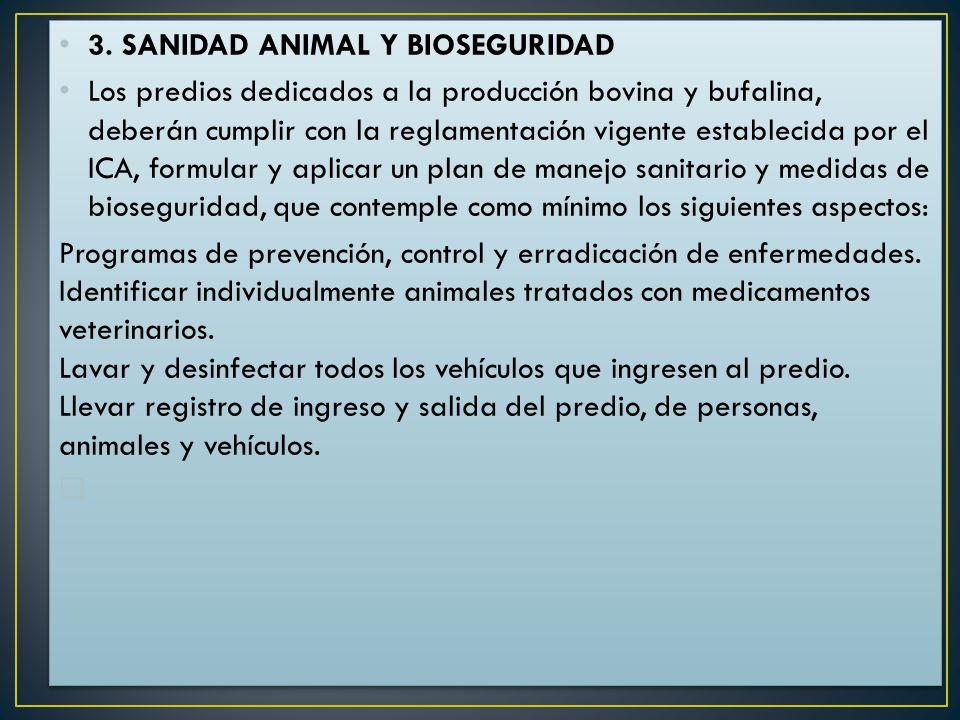 3. SANIDAD ANIMAL Y BIOSEGURIDAD Los predios dedicados a la producción bovina y bufalina, deberán cumplir con la reglamentación vigente establecida po