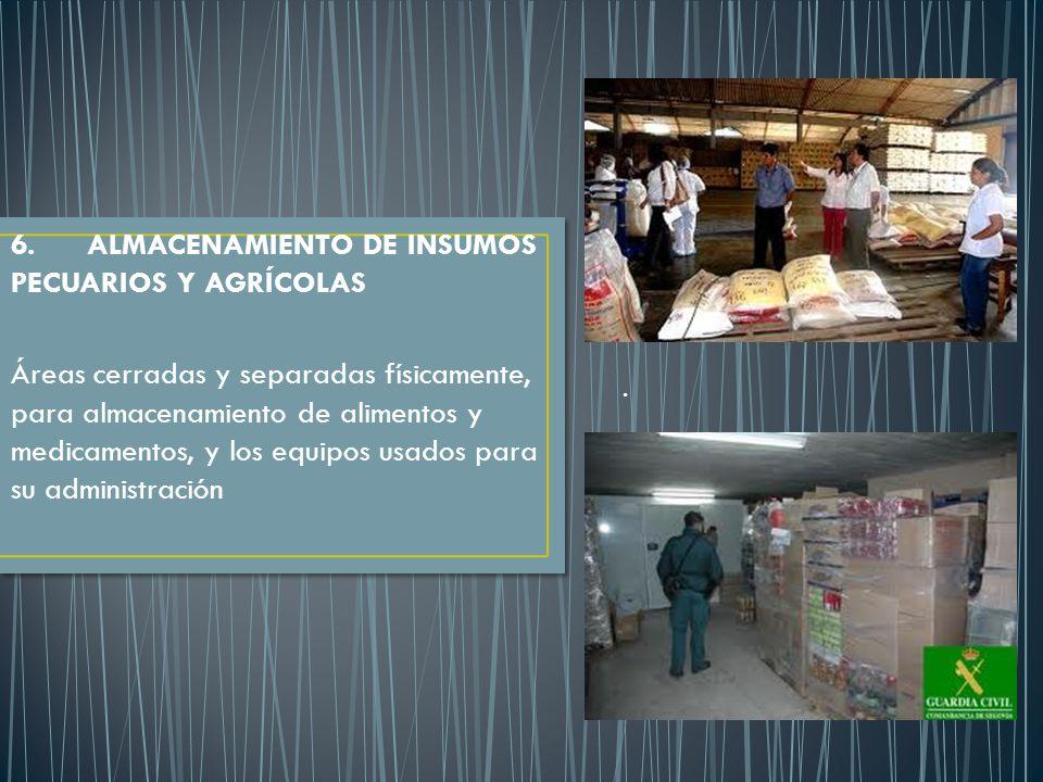 . 6. ALMACENAMIENTO DE INSUMOS PECUARIOS Y AGRÍCOLAS Áreas cerradas y separadas físicamente, para almacenamiento de alimentos y medicamentos, y los eq