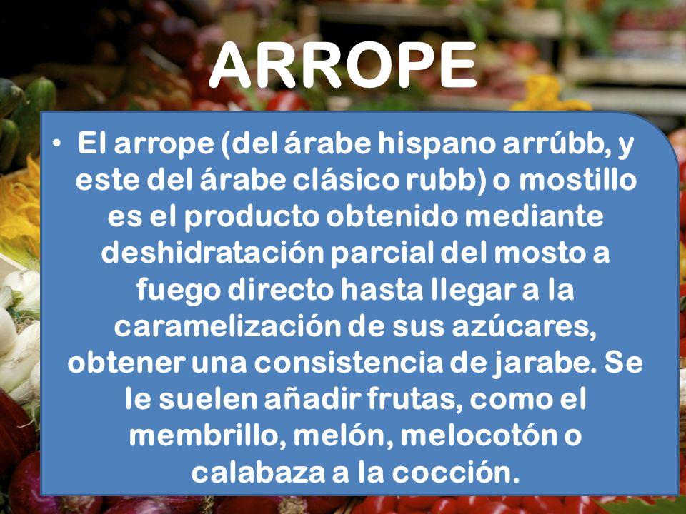 ARROPE El arrope (del árabe hispano arrúbb, y este del árabe clásico rubb) o mostillo es el producto obtenido mediante deshidratación parcial del most