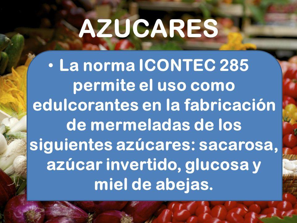 AZUCARES La norma ICONTEC 285 permite el uso como edulcorantes en la fabricación de mermeladas de los siguientes azúcares: sacarosa, azúcar invertido,