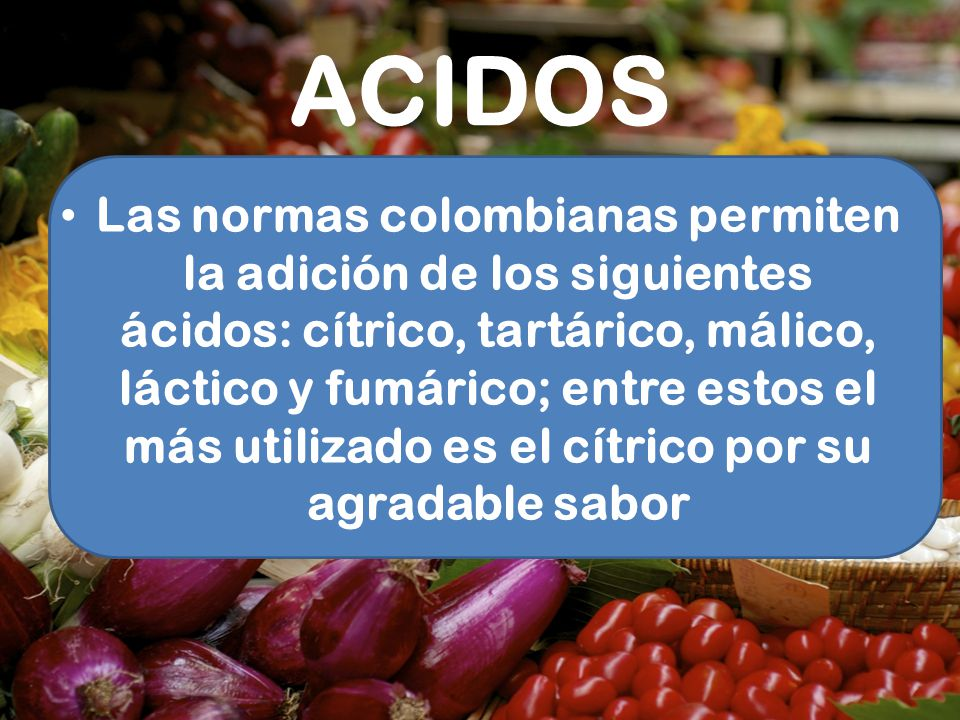 ACIDOS Las normas colombianas permiten la adición de los siguientes ácidos: cítrico, tartárico, málico, láctico y fumárico; entre estos el más utiliza