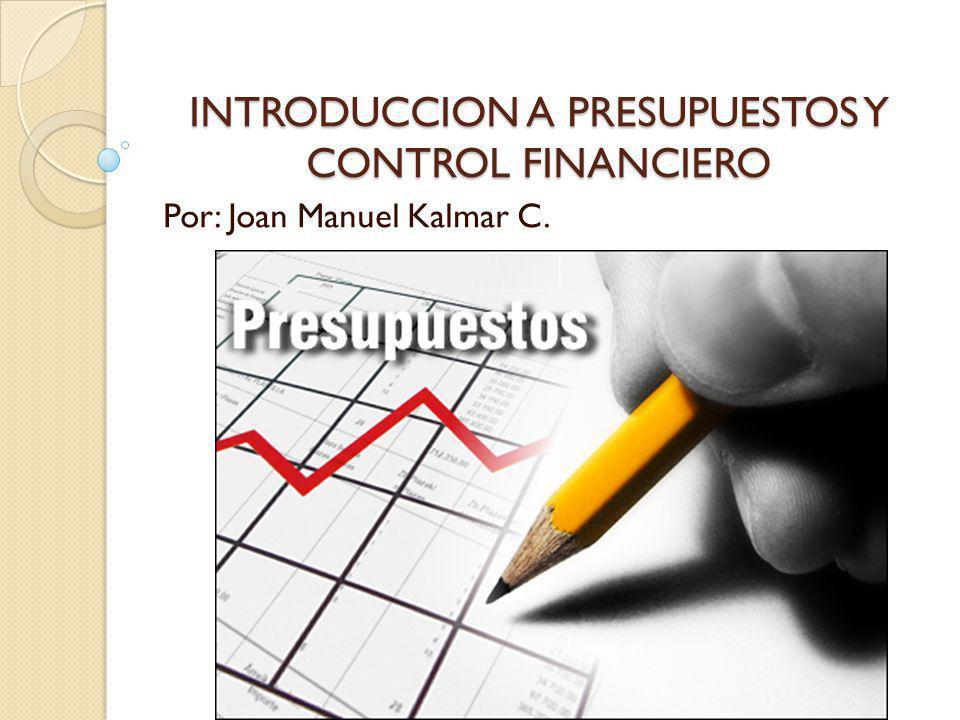 INTRODUCCION A PRESUPUESTOS Y CONTROL FINANCIERO Por: Joan Manuel Kalmar C.