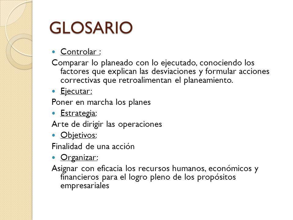 GLOSARIO Controlar : Comparar lo planeado con lo ejecutado, conociendo los factores que explican las desviaciones y formular acciones correctivas que