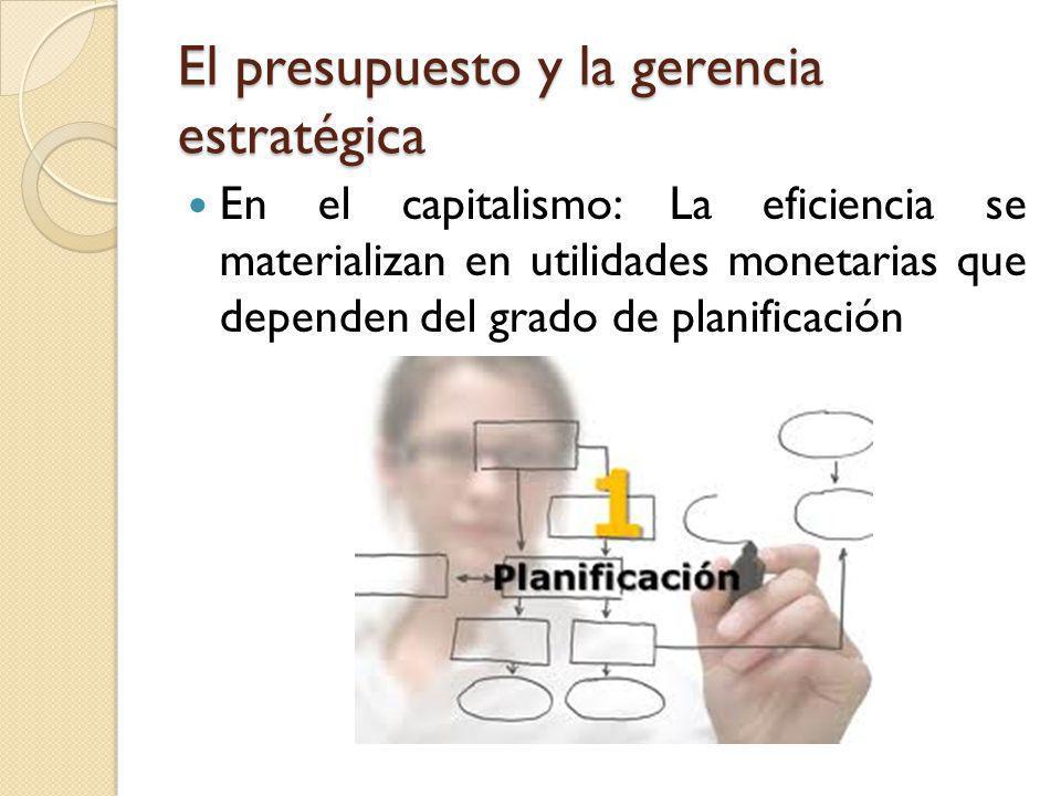 El presupuesto y la gerencia estratégica En el capitalismo: La eficiencia se materializan en utilidades monetarias que dependen del grado de planifica