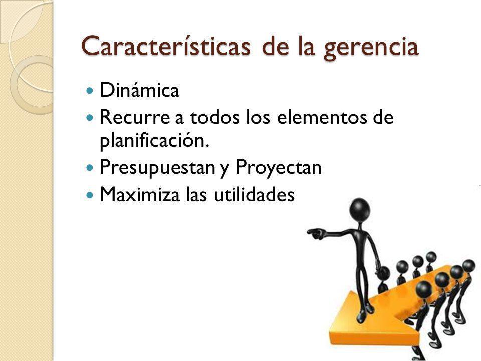 Características de la gerencia Dinámica Recurre a todos los elementos de planificación. Presupuestan y Proyectan Maximiza las utilidades