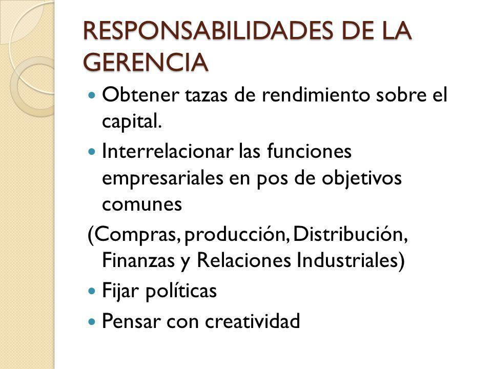 RESPONSABILIDADES DE LA GERENCIA Obtener tazas de rendimiento sobre el capital. Interrelacionar las funciones empresariales en pos de objetivos comune