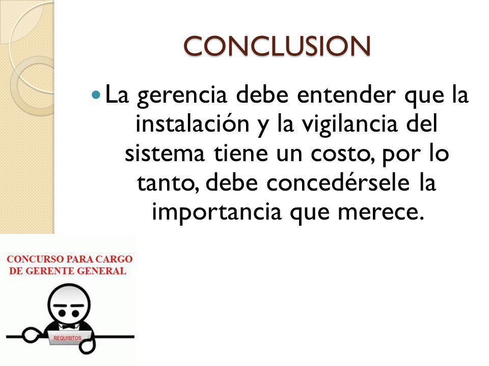 CONCLUSION La gerencia debe entender que la instalación y la vigilancia del sistema tiene un costo, por lo tanto, debe concedérsele la importancia que