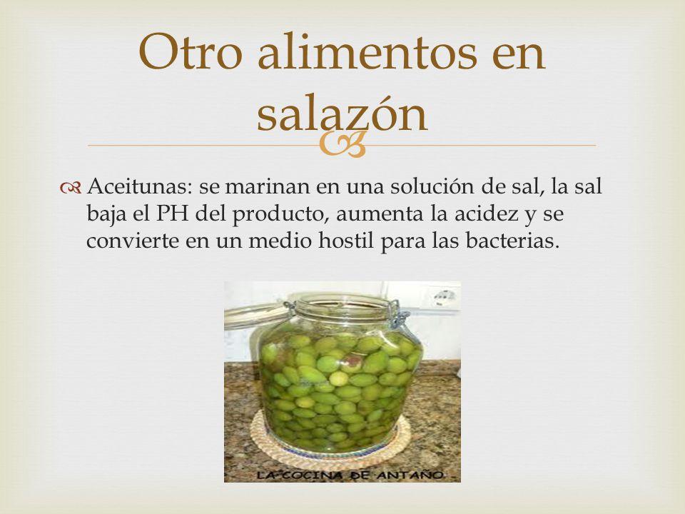 Aceitunas: se marinan en una solución de sal, la sal baja el PH del producto, aumenta la acidez y se convierte en un medio hostil para las bacterias.