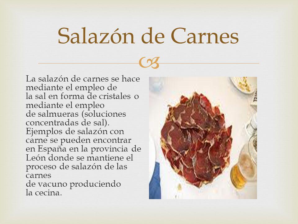 La salazón de carnes se hace mediante el empleo de la sal en forma de cristales o mediante el empleo de salmueras (soluciones concentradas de sal). Ej