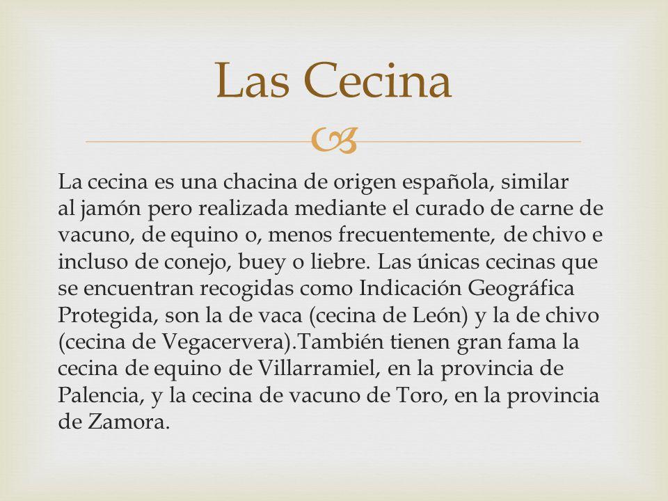 La cecina es una chacina de origen española, similar al jamón pero realizada mediante el curado de carne de vacuno, de equino o, menos frecuentemente,