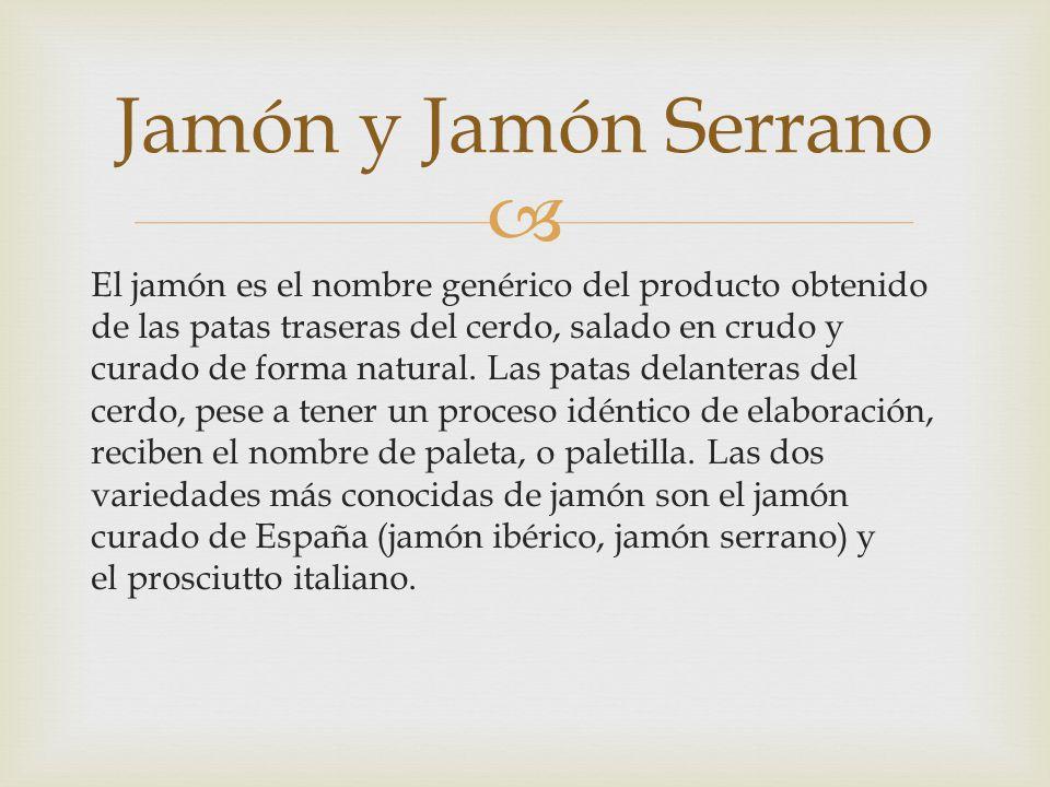 El jamón es el nombre genérico del producto obtenido de las patas traseras del cerdo, salado en crudo y curado de forma natural. Las patas delanteras
