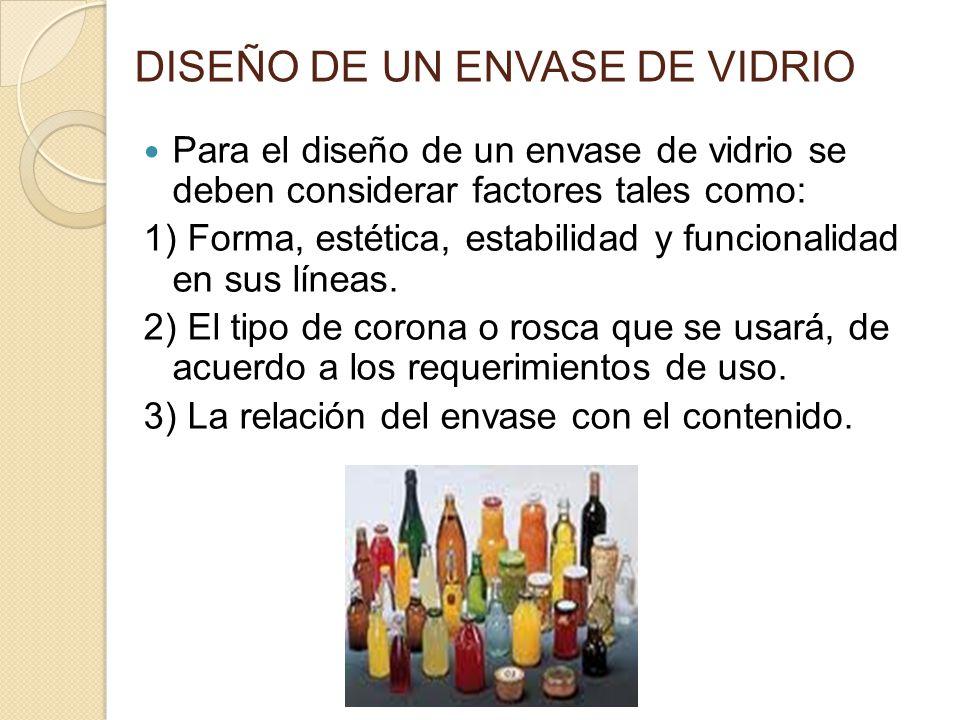 DISEÑO DE UN ENVASE DE VIDRIO Para el diseño de un envase de vidrio se deben considerar factores tales como: 1) Forma, estética, estabilidad y funcion