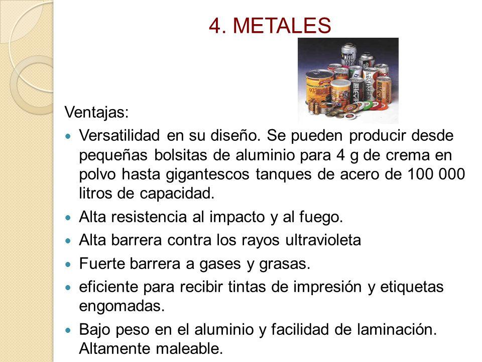 4. METALES Ventajas: Versatilidad en su diseño. Se pueden producir desde pequeñas bolsitas de aluminio para 4 g de crema en polvo hasta gigantescos ta
