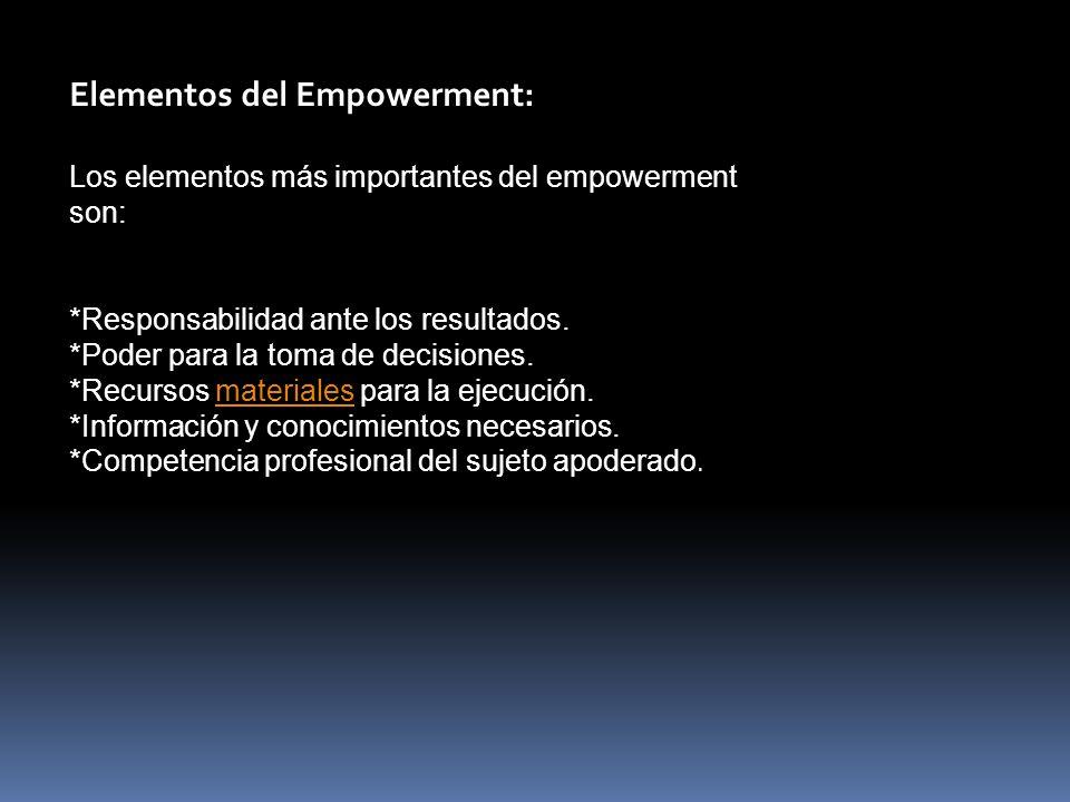Elementos del Empowerment: Los elementos más importantes del empowerment son: *Responsabilidad ante los resultados.