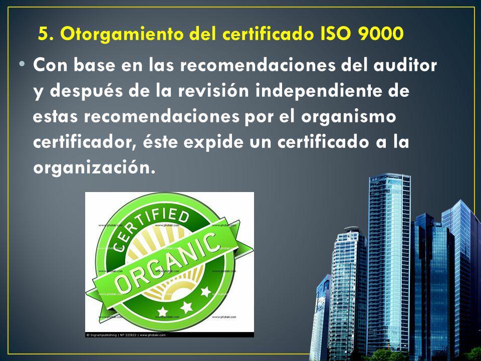 5. Otorgamiento del certificado ISO 9000 Con base en las recomendaciones del auditor y después de la revisión independiente de estas recomendaciones p