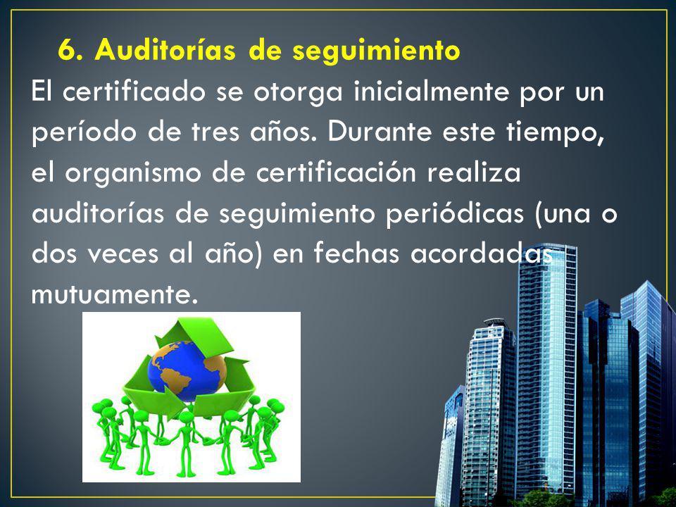 6. Auditorías de seguimiento El certificado se otorga inicialmente por un período de tres años. Durante este tiempo, el organismo de certificación rea