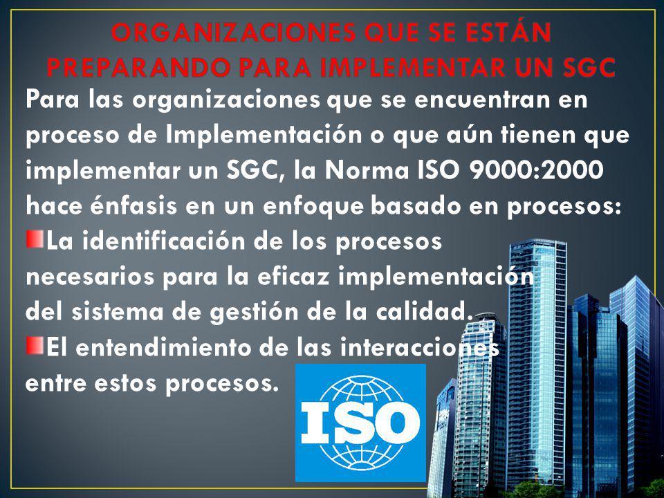 Para las organizaciones que se encuentran en proceso de Implementación o que aún tienen que implementar un SGC, la Norma ISO 9000:2000 hace énfasis en