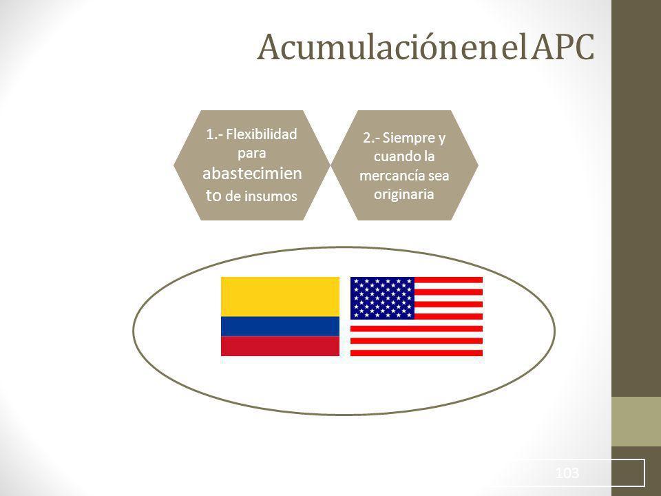 103 Acumulación en el APC 1.- Flexibilidad para abastecimien to de insumos 2.- Siempre y cuando la mercancía sea originaria