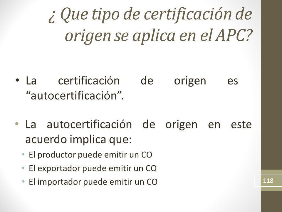 La autocertificación de origen en este acuerdo implica que: El productor puede emitir un CO El exportador puede emitir un CO El importador puede emitir un CO 118 ¿ Que tipo de certificación de origen se aplica en el APC.