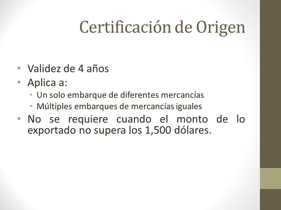 Certificación de Origen Validez de 4 años Aplica a: Un solo embarque de diferentes mercancías Múltiples embarques de mercancías iguales No se requiere cuando el monto de lo exportado no supera los 1,500 dólares.
