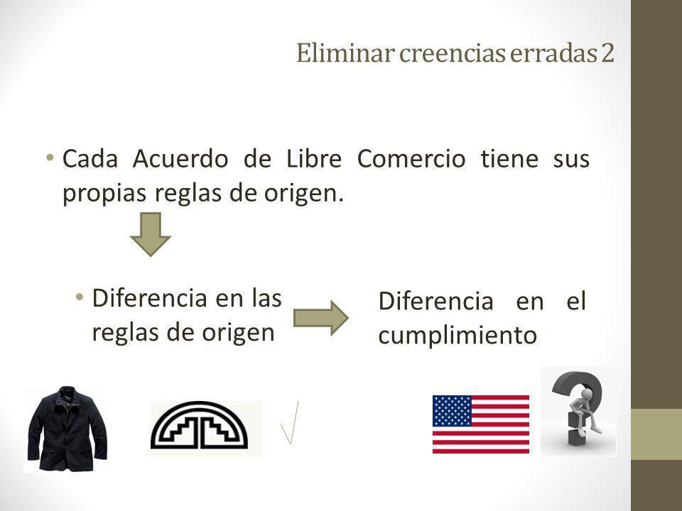 Eliminar creencias erradas 2 Cada Acuerdo de Libre Comercio tiene sus propias reglas de origen.