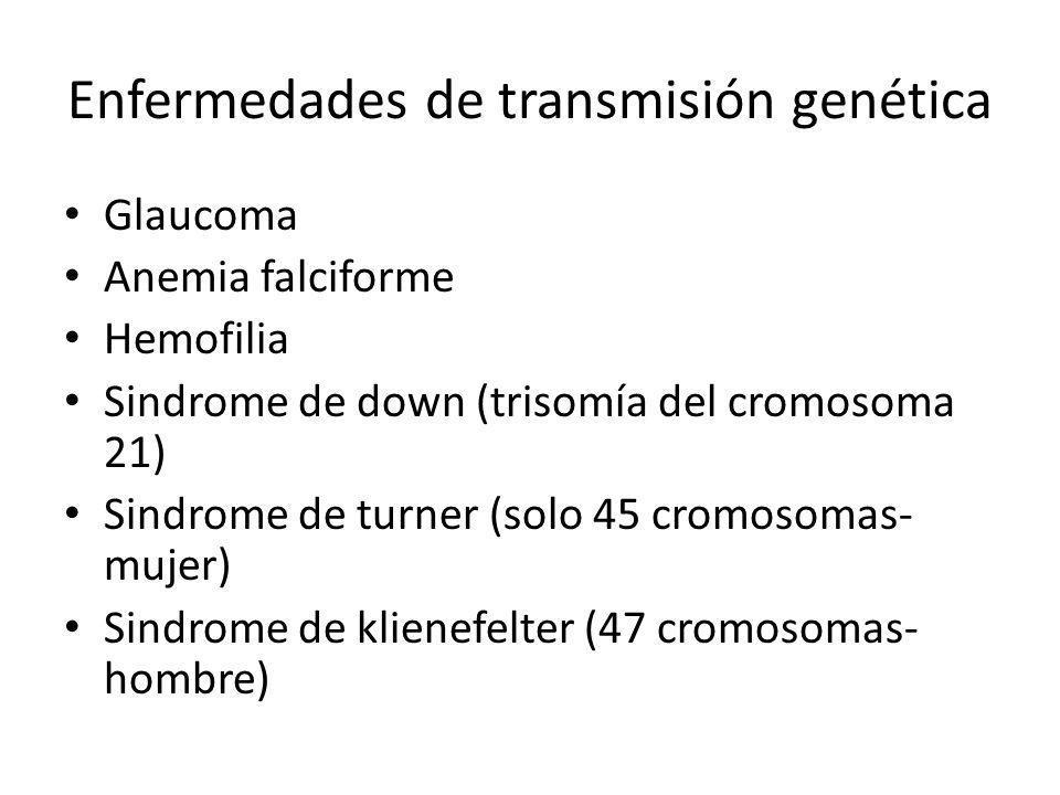 Enfermedades de transmisión genética Glaucoma Anemia falciforme Hemofilia Sindrome de down (trisomía del cromosoma 21) Sindrome de turner (solo 45 cromosomas- mujer) Sindrome de klienefelter (47 cromosomas- hombre)