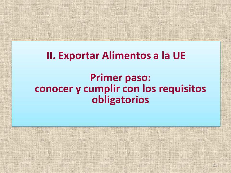 II. Exportar Alimentos a la UE Primer paso: conocer y cumplir con los requisitos obligatorios 22