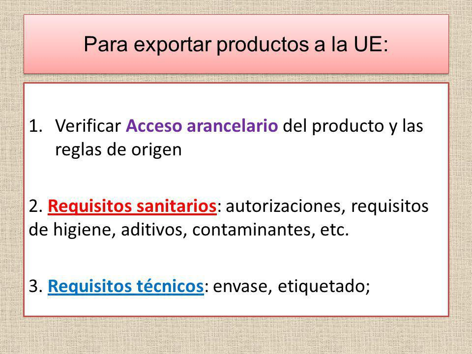 Para exportar productos a la UE: 1.Verificar Acceso arancelario del producto y las reglas de origen 2. Requisitos sanitarios: autorizaciones, requisit